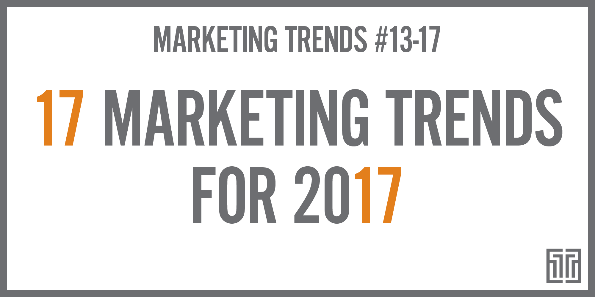 The Top 17 Marketing Trends for 2017: Trends 13-17